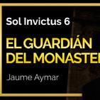 Sol Invictus 6:'El Guardián del monasterio, la apasionante historia de Jaume Aymar y el Monasterio St J. de la Murtra''