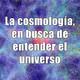 Astrobitácora - 1x24 - La cosmología, en busca de entender el universo