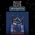 "35- Philip Glass: ""Akhnaten"" (""Akenatón"")"