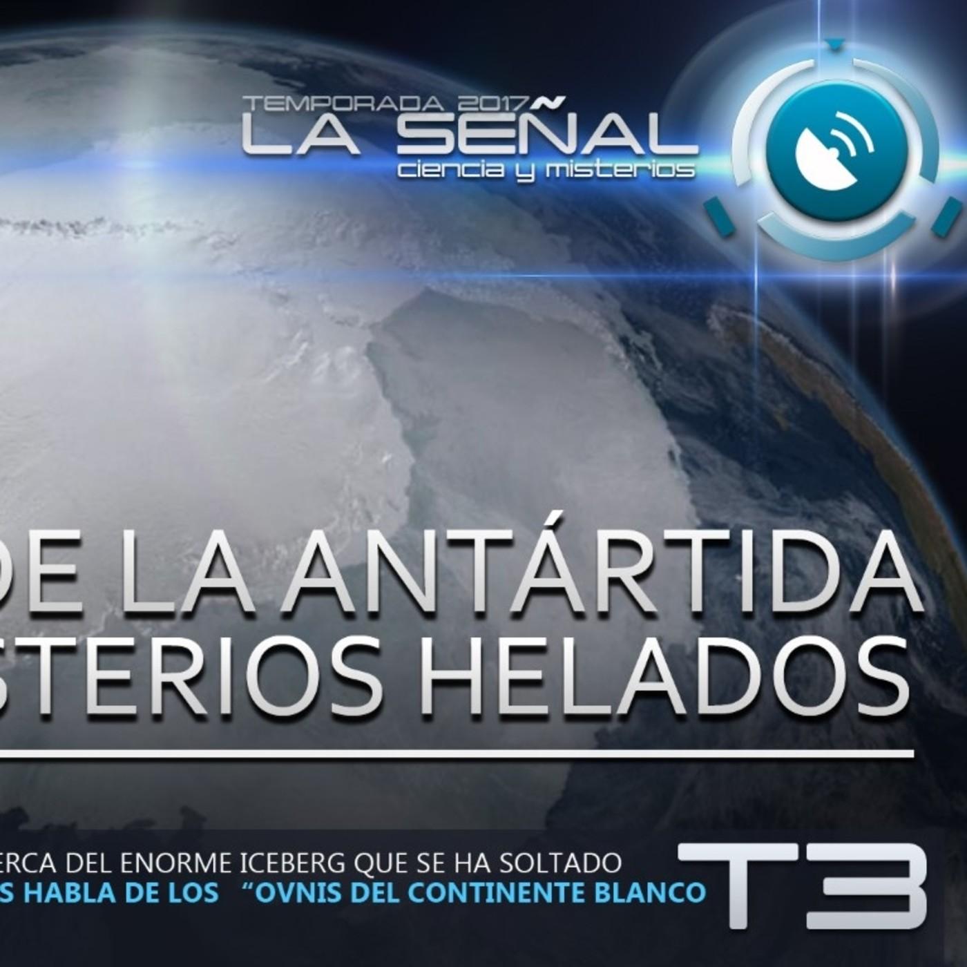 La Señal T3 | 64 | La Enorme Grieta de la Antártida | OVNIS en el Continente Blanco con Rubén Morales 27/07/2017