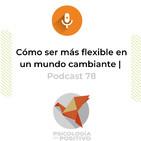 Cómo ser más flexible en un mundo cambiante | Podcast 78