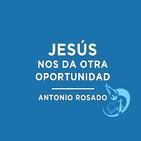 Jesús nos da otra oportunidad - Antonio Rosado