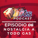 #06: Nostalgia a todo gas