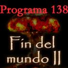 Programa 138. Fin del mundo II