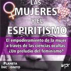 4x24 LAS MUJERES Y EL ESPIRITISMO: El empoderamiento de la mujer a través de las ciencias ocultas. ¿Un preludio del femi