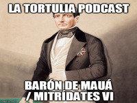 La Tortulia #6 – Barón de Mauá / Mitrídates VI