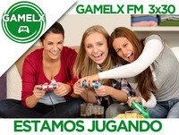 GAMELX FM 3x30 - Estamos Jugando