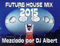 FUTURE HOUSE MIX 2015 Mezclado por DJ Albert