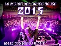 LO MEJOR DEL DANCE HOUSE 2015 Mezclado por DJ Albert