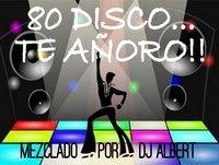 80 DISCO...TE AÑORO!! Mezclado por DJ Albert