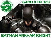GAMELX FM 3x37 - Batman Arkham Knight