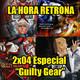 La Hora Retrona 2x04. Especial Guilty Gear