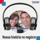 Nossa história no negócio - Ana Carla e Mikelder