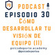 #30 Cómo desarrollar tu visión de equipo (II)
