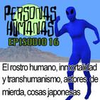 Personas Humanas Episodio 16: El rostro humano, la Inmortalidad y transhumanismo, actores de mierda y cosas de Japón