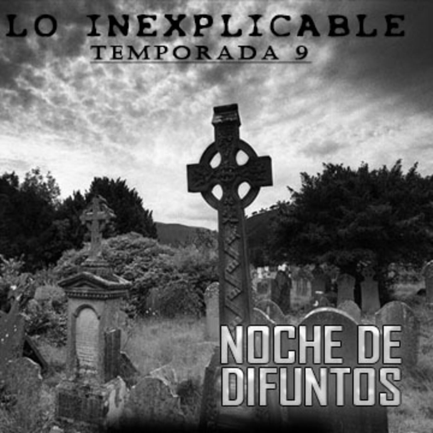Lo Inexplicable T9 -NOCHE DE DIFUNTOS (19-10-2020)
