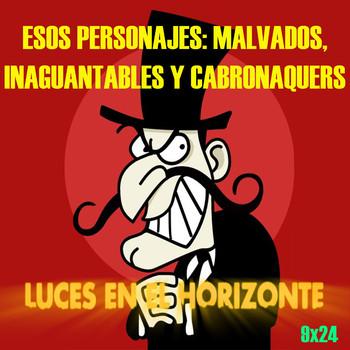 ESOS PERSONAJES: MALVADOS, INAGUANTABLES Y CABRONAQUERS - Luces en el Horizonte 9X24