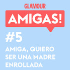 Glamour Amigas! #5: Amiga, ¡quiero ser una madre enrollada! Con Natalia Flores.