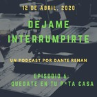 Dejame Interrumpirte - Episodio 6 - Quédate en tu p*ta casa.