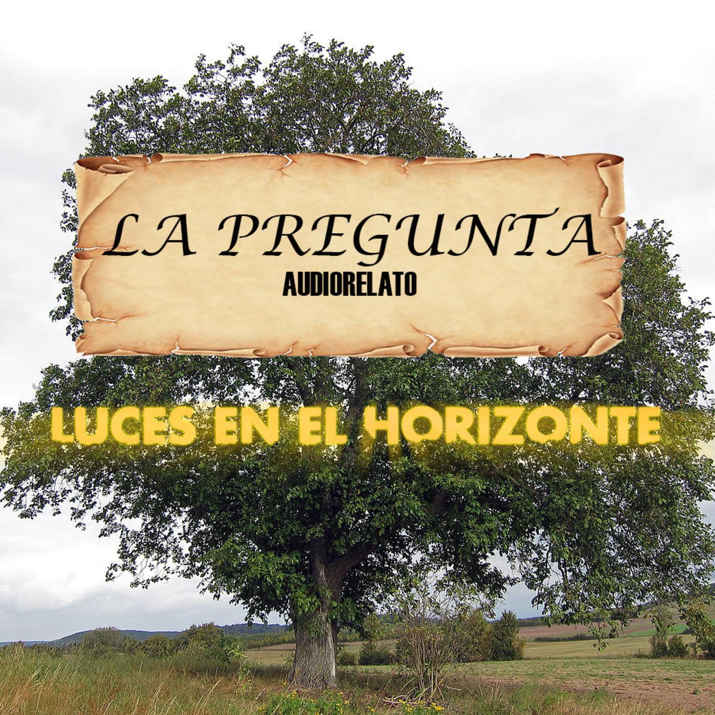 Luces en el Horizonte: LA PREGUNTA (Audiorelato) Escrito por Luis Martínez Vallés y narrado por Ángel Castillo.