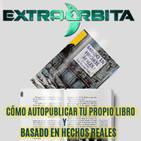 EXTRA ÓRBITA – CÓMO PUBLICAR TU PROPIO LIBRO y Basado en Hechos Reales (marzo 2018)