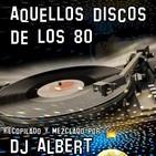 AQUELLOS DISCOS DE LOS 80 Recopilado y mezclado por DJ Albert