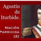 Nación parricida 2. Agustín de Iturbide.