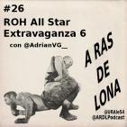 A Ras De Lona #26 - ROH All Star Extravaganza 6