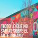 01 - Todo lo que no sabías del ARTE URBANO: artistas, colectivos y más'