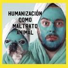 La humanización como forma de maltrato animal.