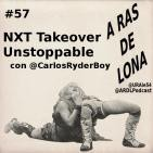 A Ras De Lona #57 - NXT Takeover Unstoppable