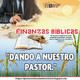 5. Finanzas. - Dando a nuestro Pastor.