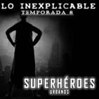 Lo Inexplicable T8 - HÉROES URBANOS (03-05-2019)