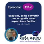 Habla Humano #140|Luis Losada: Babycine, cómo convertir una ecografía en un espectáculo familiar