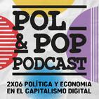 Pol&Pop 2x06| Política y economía en el capitalismo digital