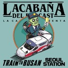 4x36 La Cabaña presenta: Train To Busan+Seoul Station