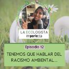 Episodio 12 - Tenemos que hablar del racismo ambiental...