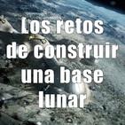 Astrobitácora - 1x33 - Los retos de construir una base lunar