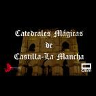 EDI 2x22 - Catedrales Mágicas de Castilla-La Mancha (con Daniel Gómez y José Mª Rodríguez)
