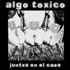 ALGO TOXICO /  JUNTXS EN EL CAOS