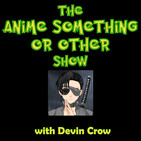 Devin & Nathan Talk About Anime ... Eventually - ANIME SOMETHING OR OTHER SHOW (05/19/19)