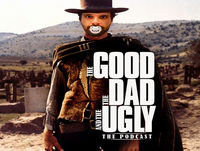 The Good, The Dad & The Ugly: The Fatherhood Podca