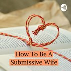 A Submissive Wife Chooses freely to place herself under her husband's authority.