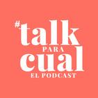 Talk Para Cual: EL PODCAST